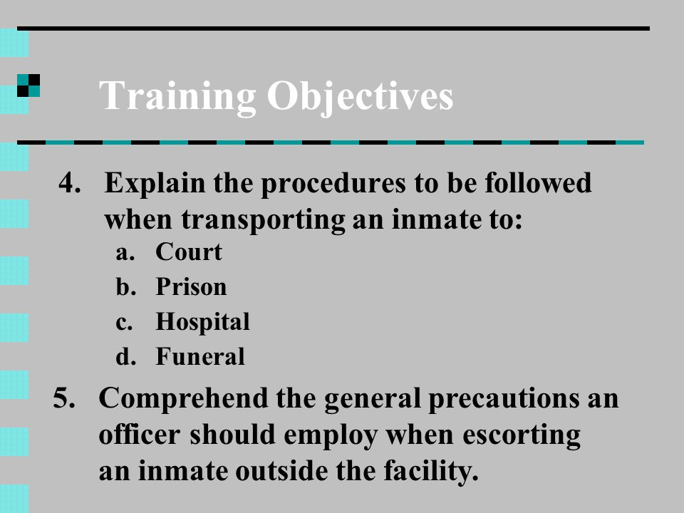 Training Objectives Explain the procedures to be followed when transporting an inmate to: Court. Prison.