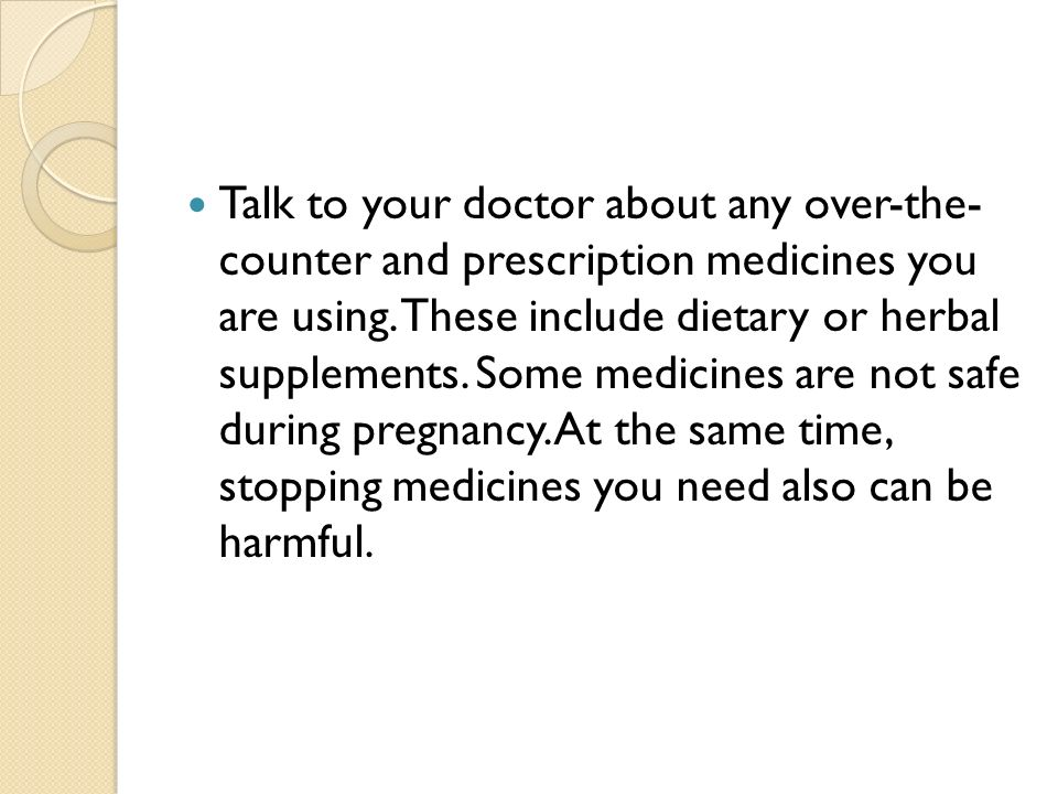 Talk to your doctor about any over-the- counter and prescription medicines you are using.