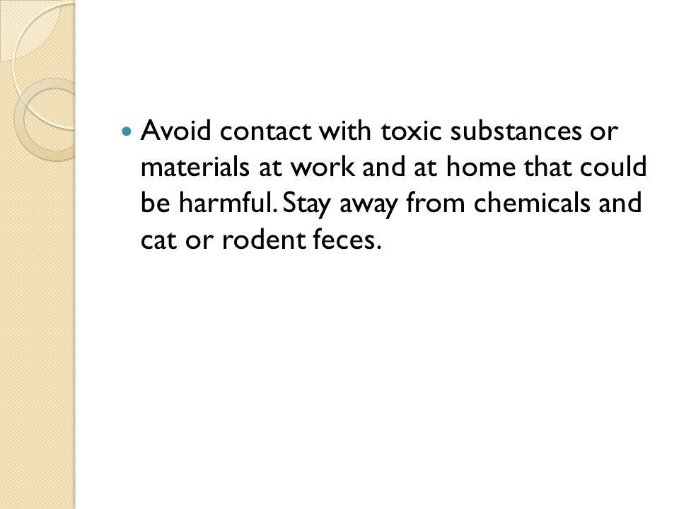 Avoid contact with toxic substances or materials at work and at home that could be harmful.