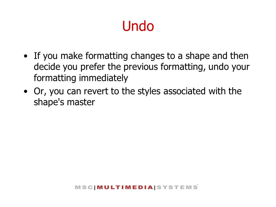 Undo If you make formatting changes to a shape and then decide you prefer the previous formatting, undo your formatting immediately.
