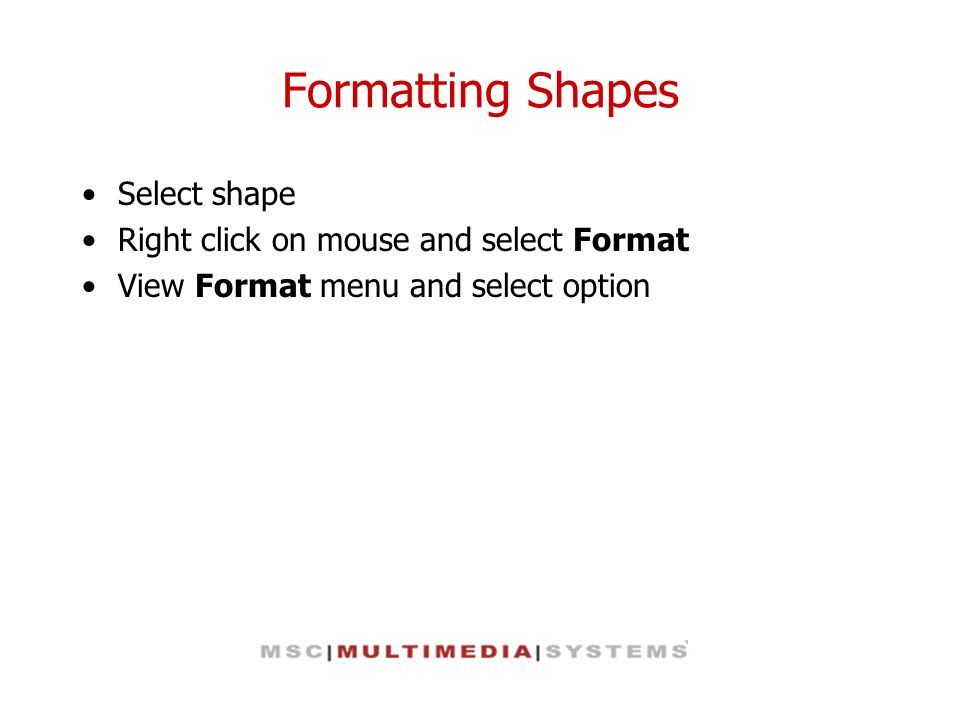 Formatting Shapes Select shape Right click on mouse and select Format