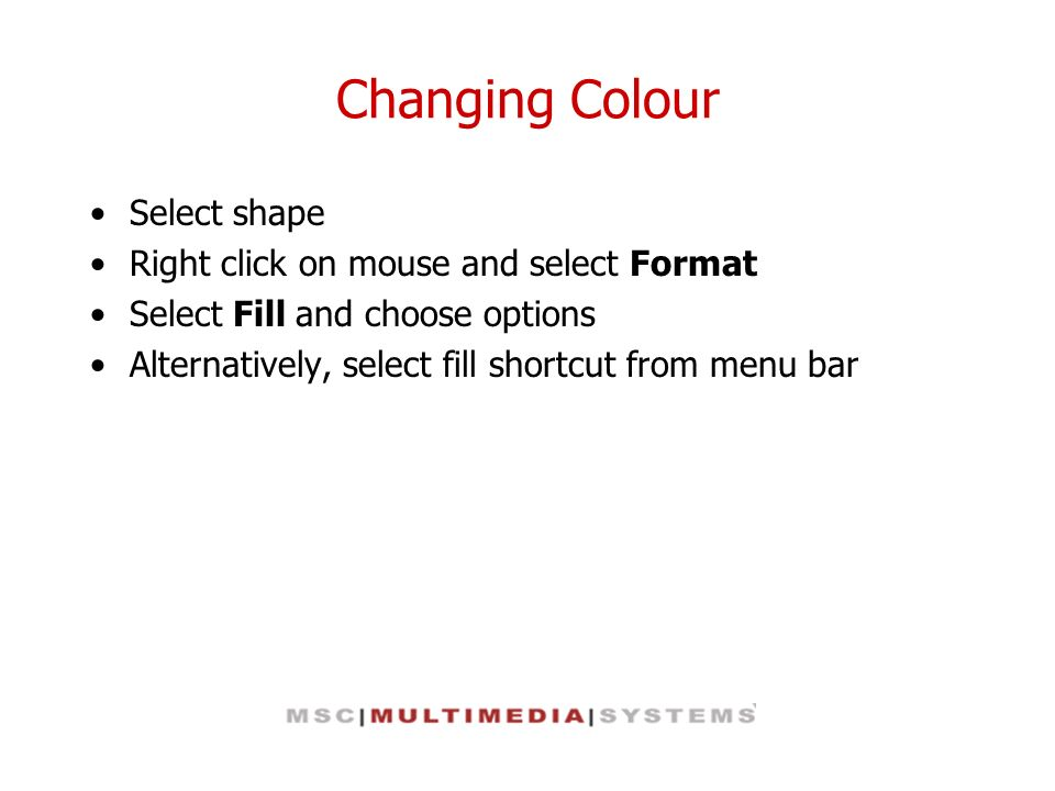 Changing Colour Select shape Right click on mouse and select Format