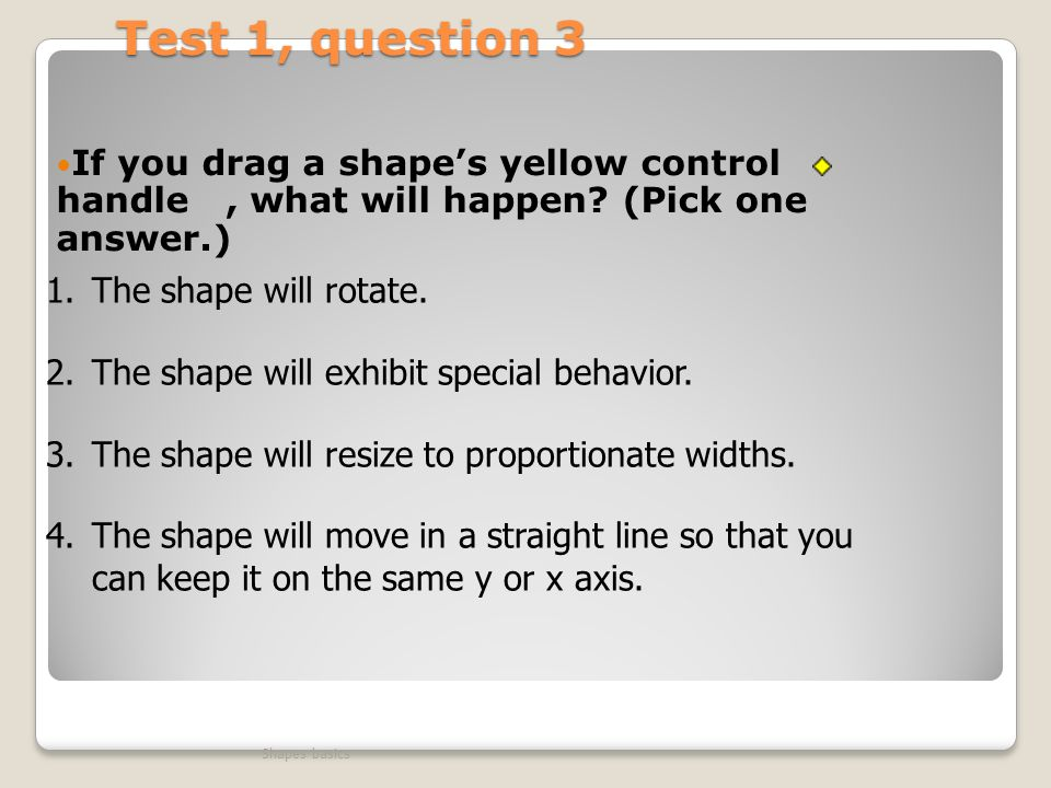 Test 1, question 3 If you drag a shape's yellow control handle , what will happen (Pick one answer.)