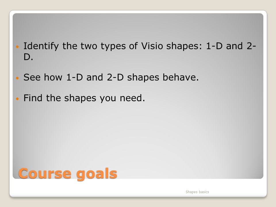Course goals Identify the two types of Visio shapes: 1-D and 2- D.