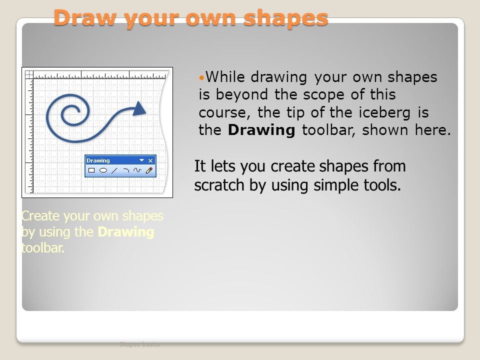 Draw your own shapes While drawing your own shapes is beyond the scope of this course, the tip of the iceberg is the Drawing toolbar, shown here.