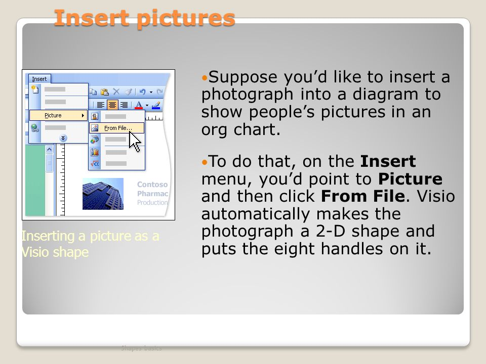 Insert pictures Suppose you'd like to insert a photograph into a diagram to show people's pictures in an org chart.