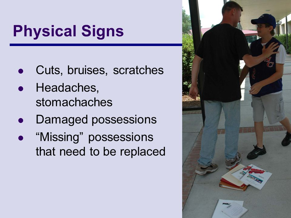 Physical Signs Cuts, bruises, scratches Headaches, stomachaches