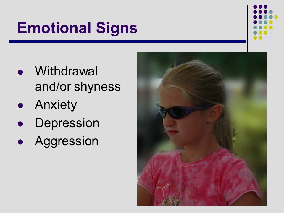 Emotional Signs Withdrawal and/or shyness Anxiety Depression