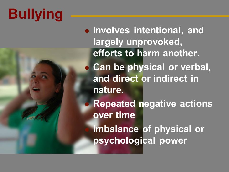 Bullying Involves intentional, and largely unprovoked, efforts to harm another. Can be physical or verbal, and direct or indirect in nature.