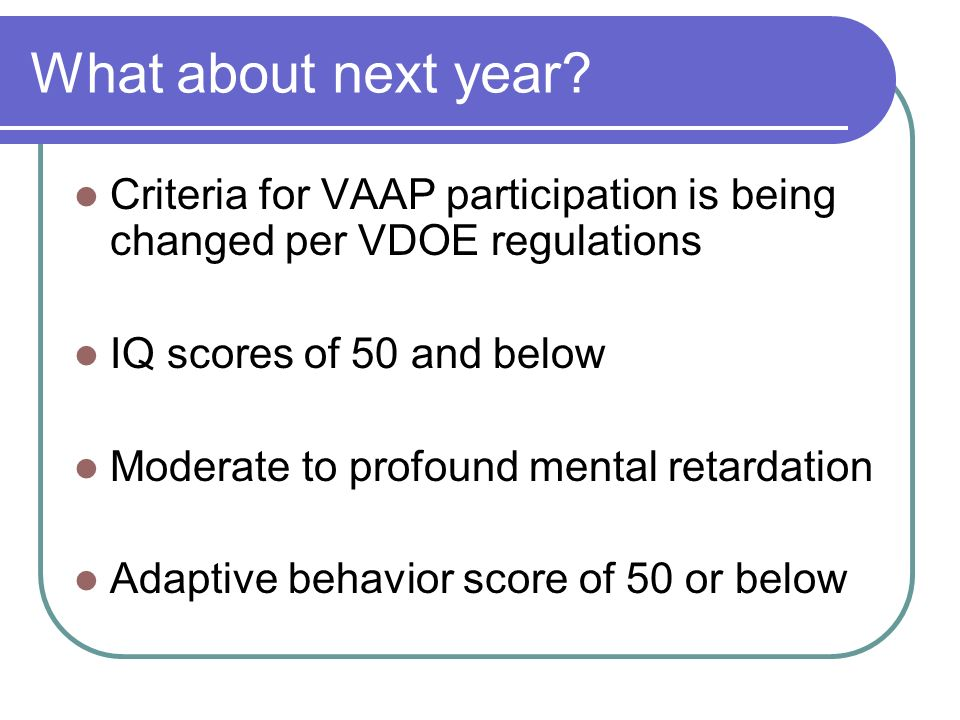 What about next year Criteria for VAAP participation is being changed per VDOE regulations. IQ scores of 50 and below.
