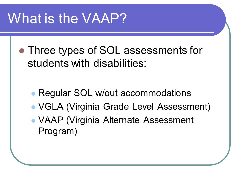 What is the VAAP Three types of SOL assessments for students with disabilities: Regular SOL w/out accommodations.