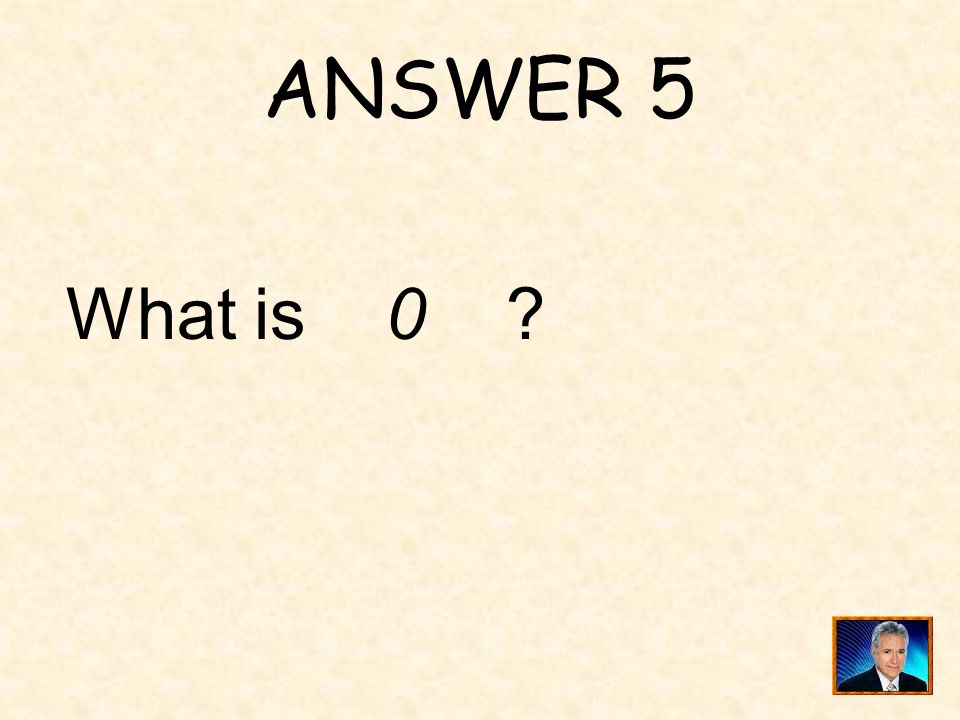 ANSWER 5 What is 0