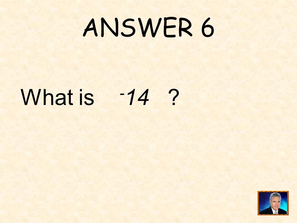 ANSWER 6 What is -14