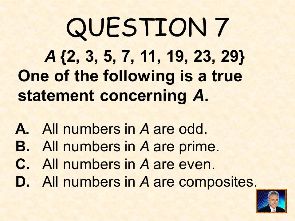 QUESTION 7 A {2, 3, 5, 7, 11, 19, 23, 29} One of the following is a true statement concerning A. A. All numbers in A are odd.