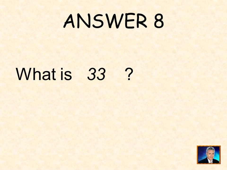 ANSWER 8 What is 33