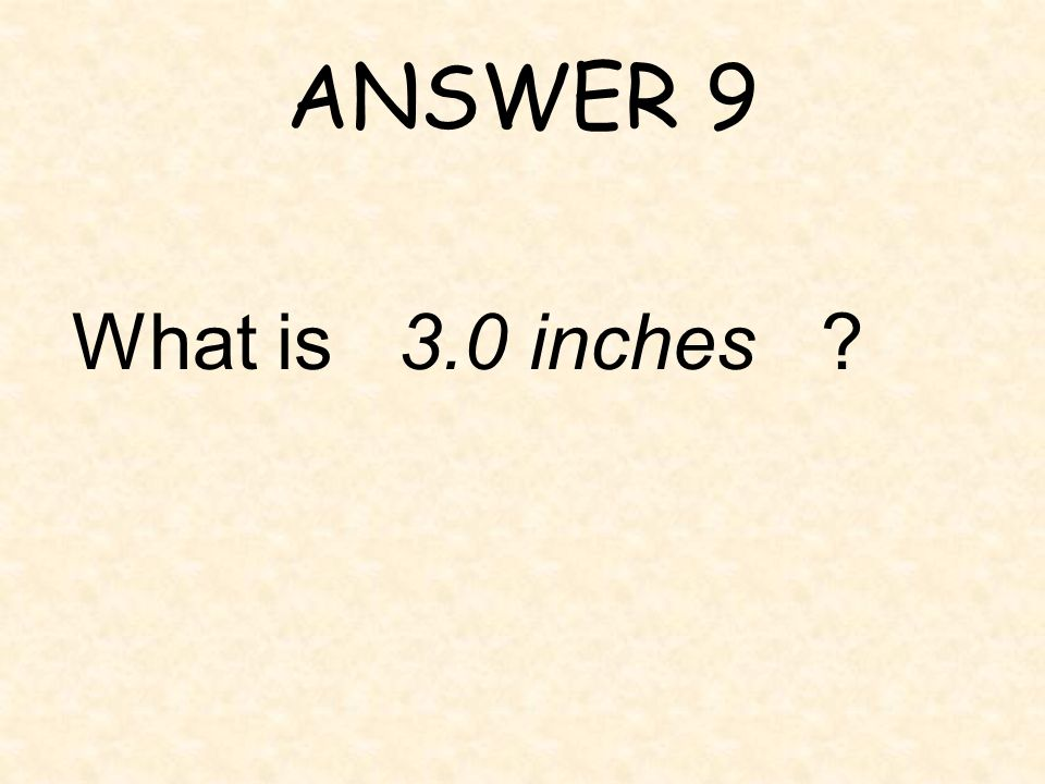 ANSWER 9 What is 3.0 inches