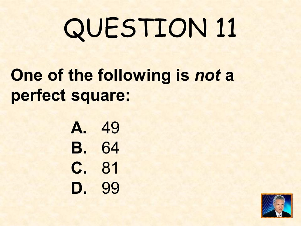 QUESTION 11 One of the following is not a perfect square: A. 49 B. 64