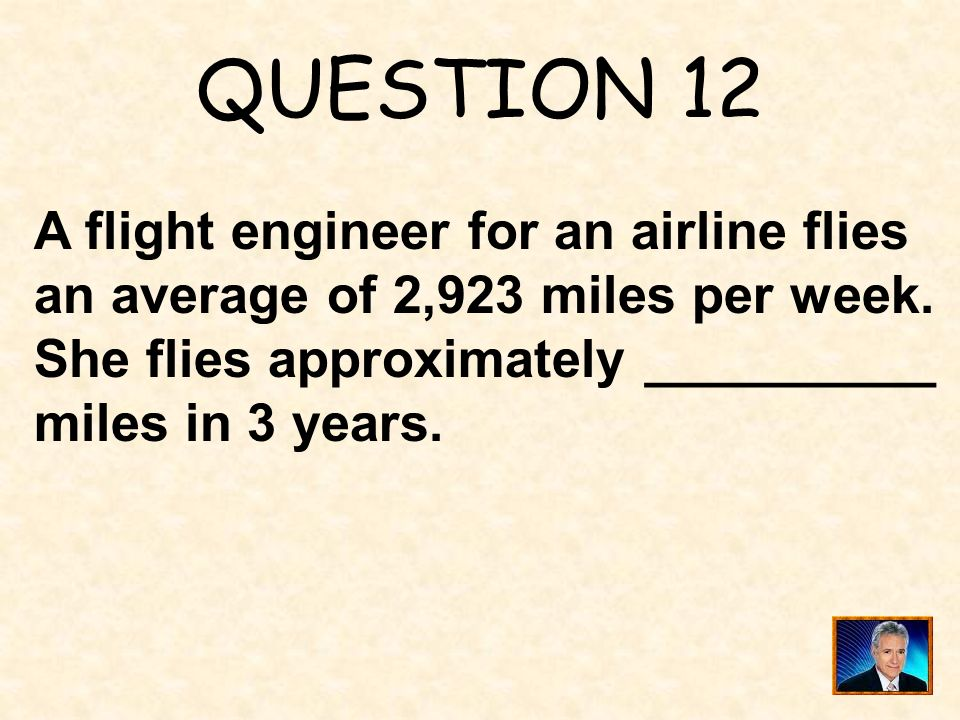 QUESTION 12 A flight engineer for an airline flies an average of 2,923 miles per week.