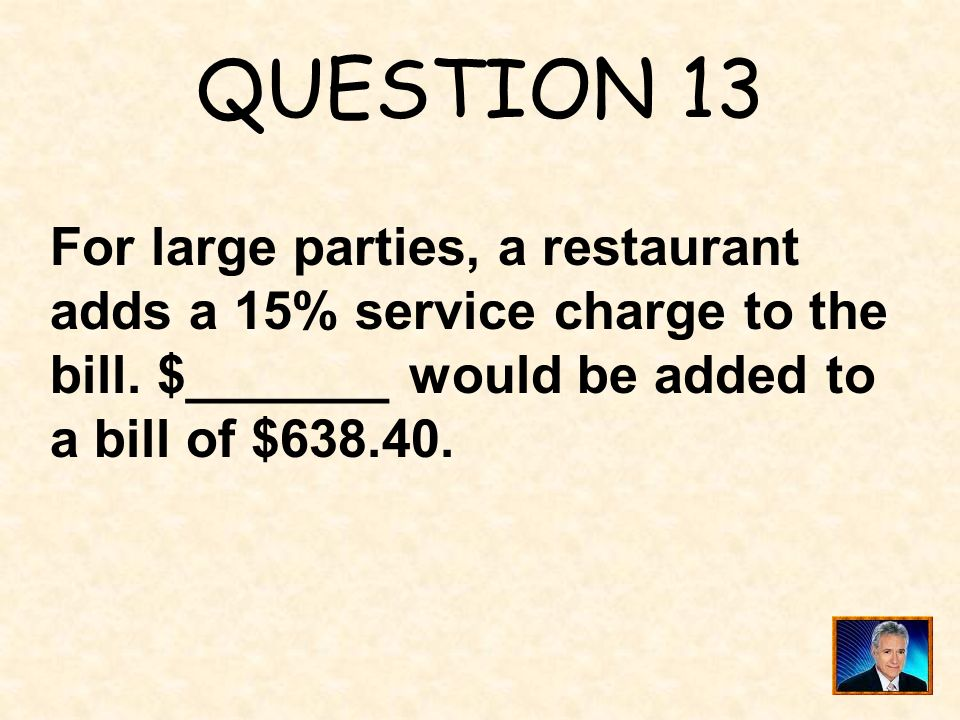 QUESTION 13 For large parties, a restaurant adds a 15% service charge to the bill.