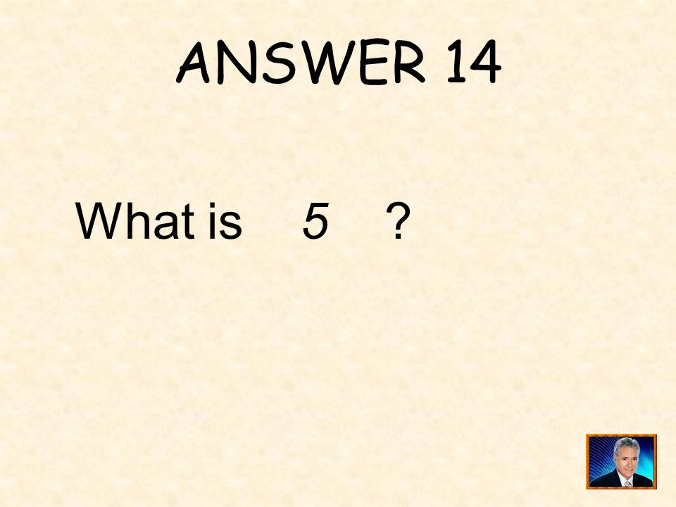 ANSWER 14 What is 5