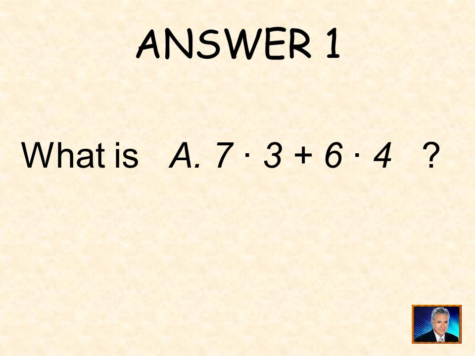 ANSWER 1 What is A. 7 · 3 + 6 · 4