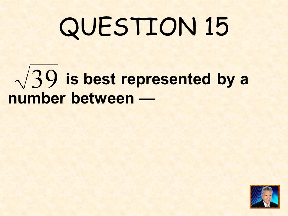 QUESTION 15 is best represented by a number between —