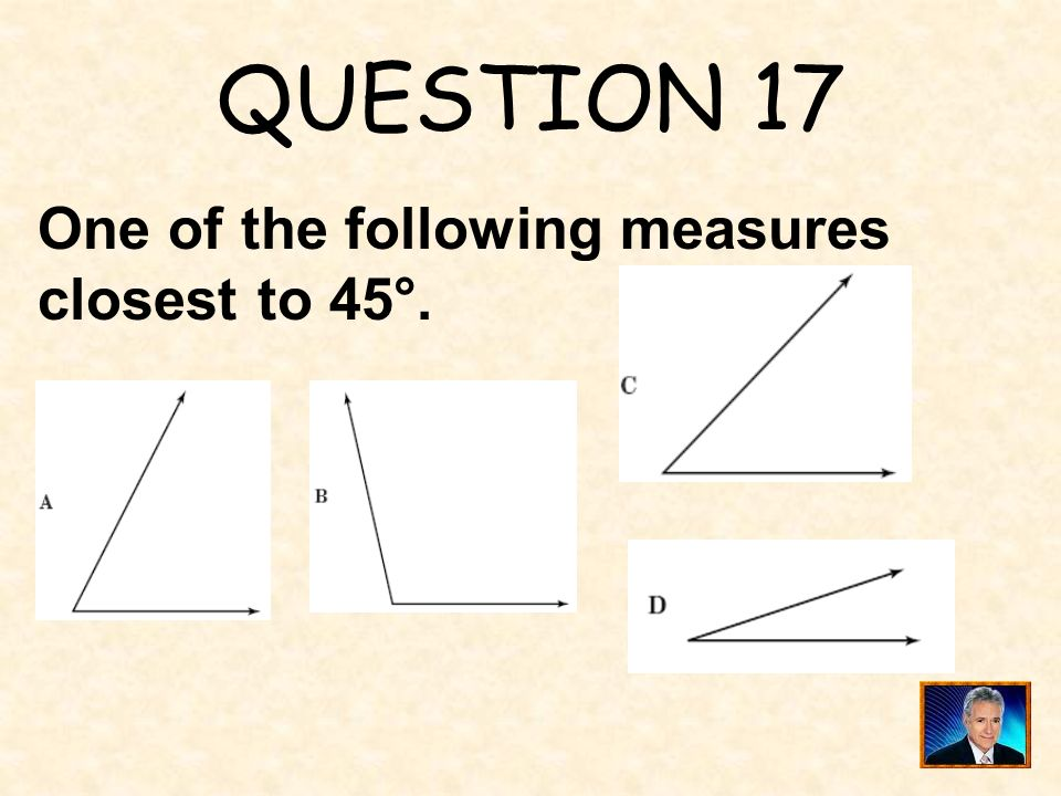QUESTION 17 One of the following measures closest to 45°.