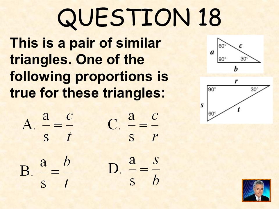 QUESTION 18 This is a pair of similar triangles. One of the following proportions is.