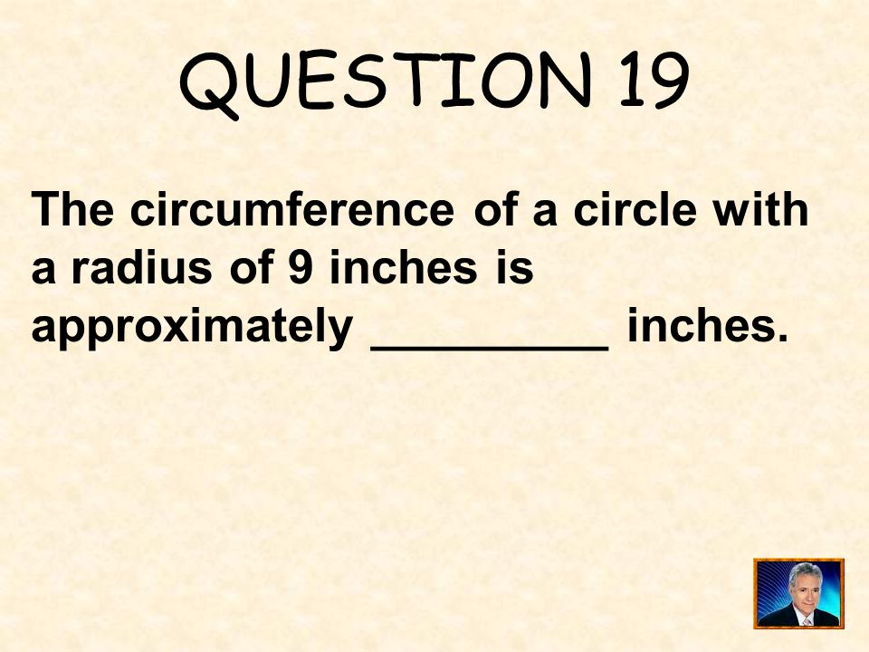 QUESTION 19 The circumference of a circle with a radius of 9 inches is approximately _________ inches.