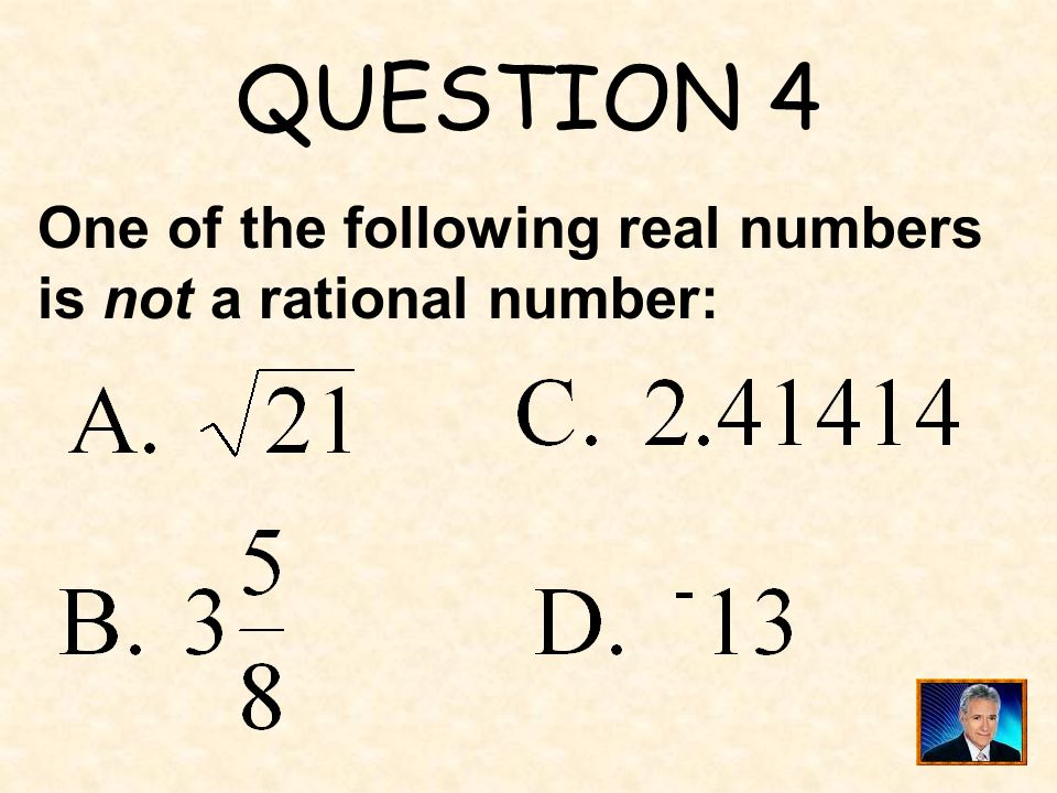 QUESTION 4 One of the following real numbers is not a rational number: