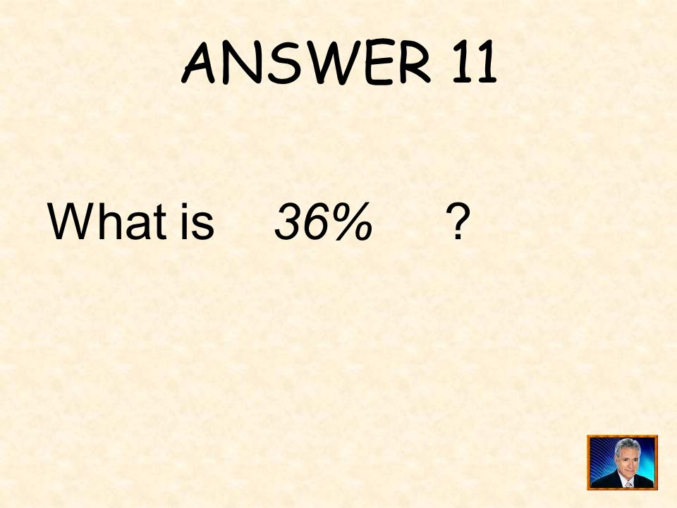 ANSWER 11 What is 36%
