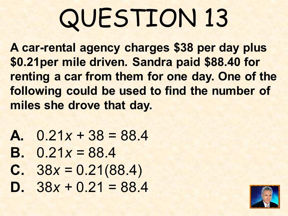 QUESTION 13 A. 0.21x + 38 = 88.4 B. 0.21x = 88.4 C. 38x = 0.21(88.4)
