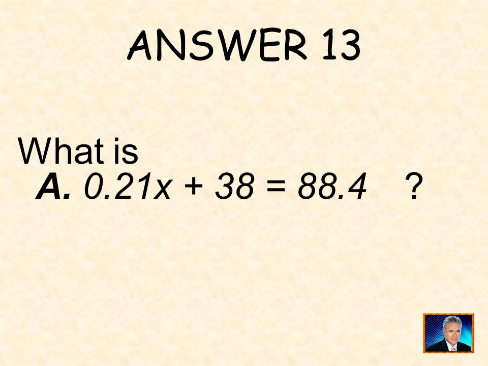 ANSWER 13 What is A. 0.21x + 38 = 88.4