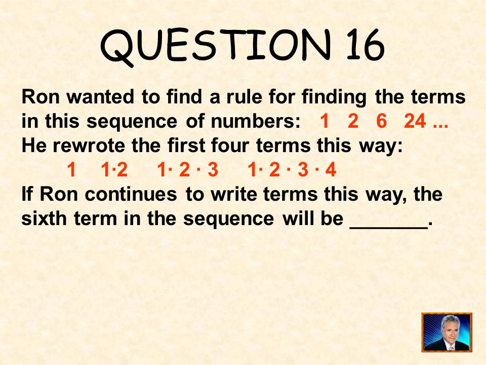 QUESTION 16 Ron wanted to find a rule for finding the terms in this sequence of numbers: 1 2 6 24 ...