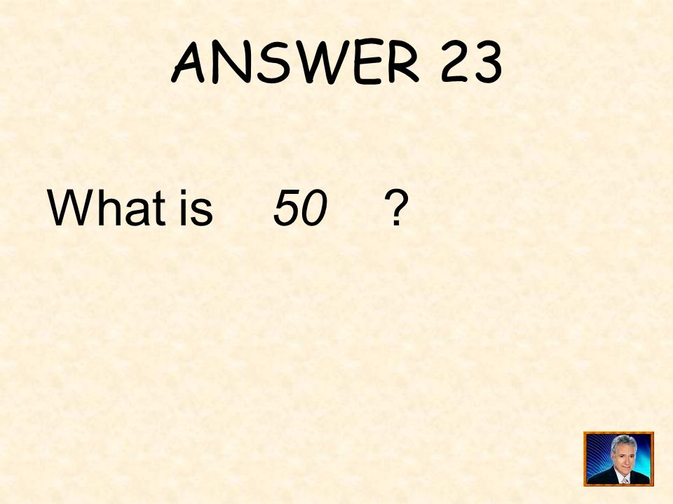 ANSWER 23 What is 50