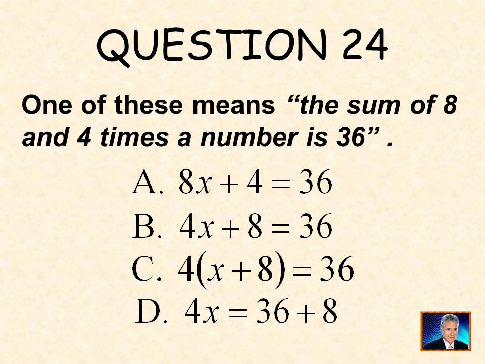 QUESTION 24 One of these means the sum of 8 and 4 times a number is 36 .