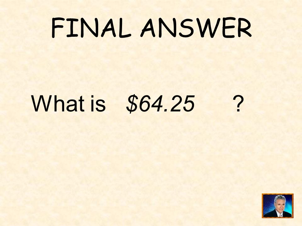 FINAL ANSWER What is $64.25