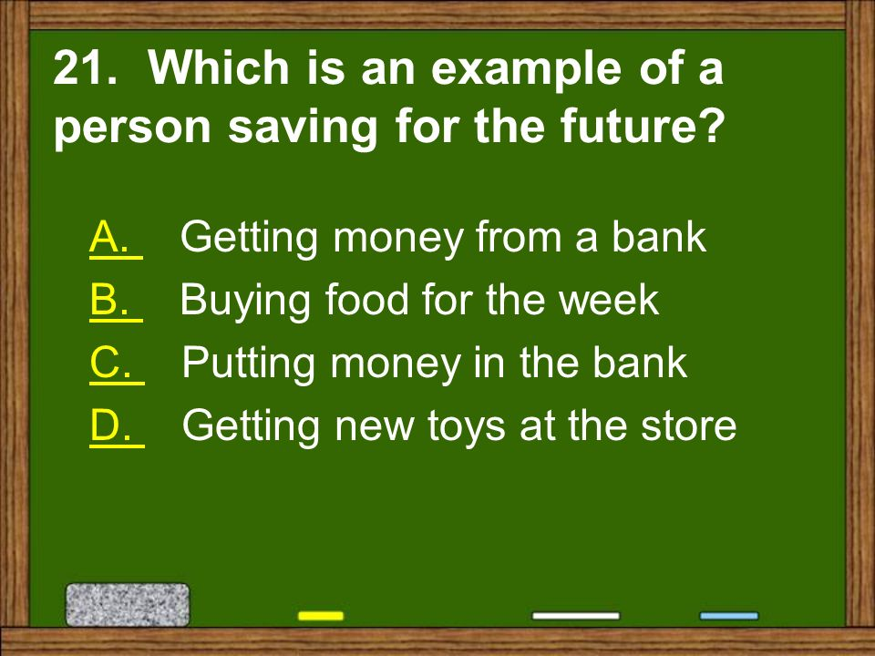 21. Which is an example of a person saving for the future