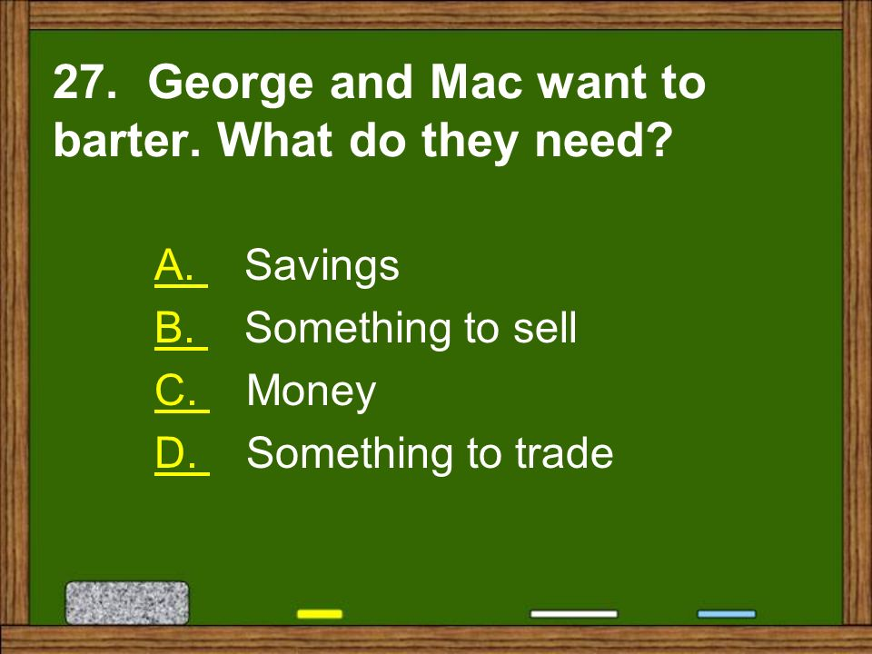 27. George and Mac want to barter. What do they need