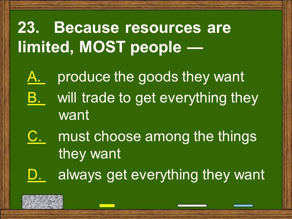 23. Because resources are limited, MOST people —