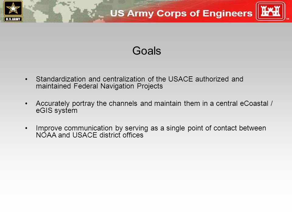 Goals Standardization and centralization of the USACE authorized and maintained Federal Navigation Projects.