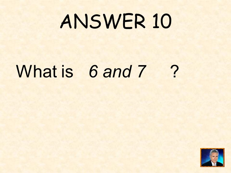 ANSWER 10 What is 6 and 7