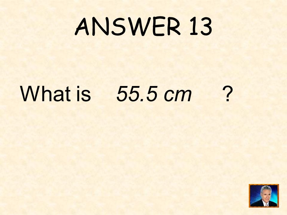 ANSWER 13 What is 55.5 cm