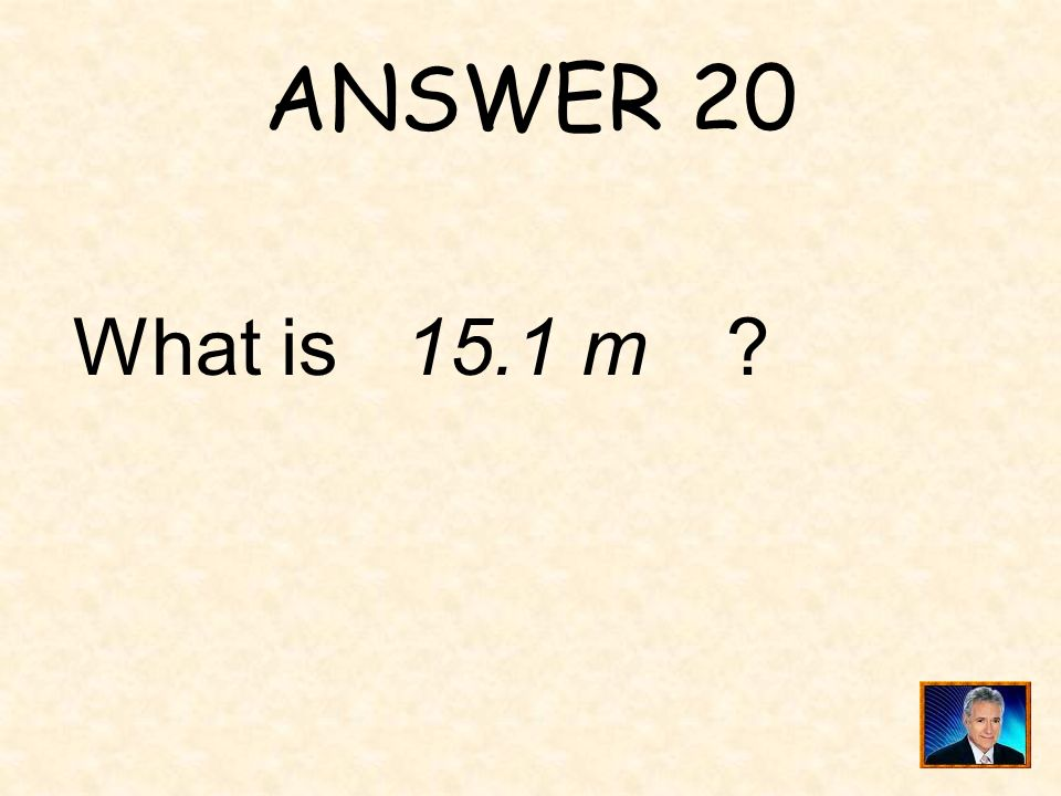 ANSWER 20 What is 15.1 m