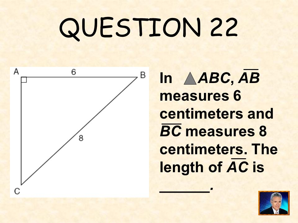 QUESTION 22 In ABC, AB measures 6 centimeters and BC measures 8 centimeters. The length of AC is.