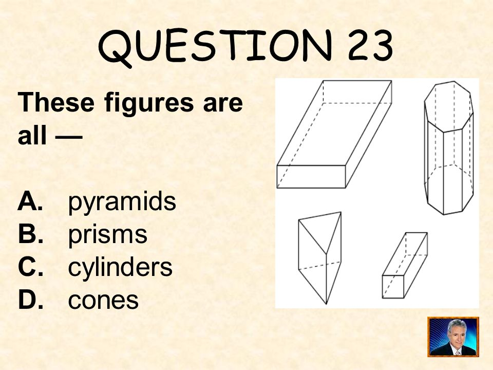 QUESTION 23 These figures are all — A. pyramids B. prisms C. cylinders