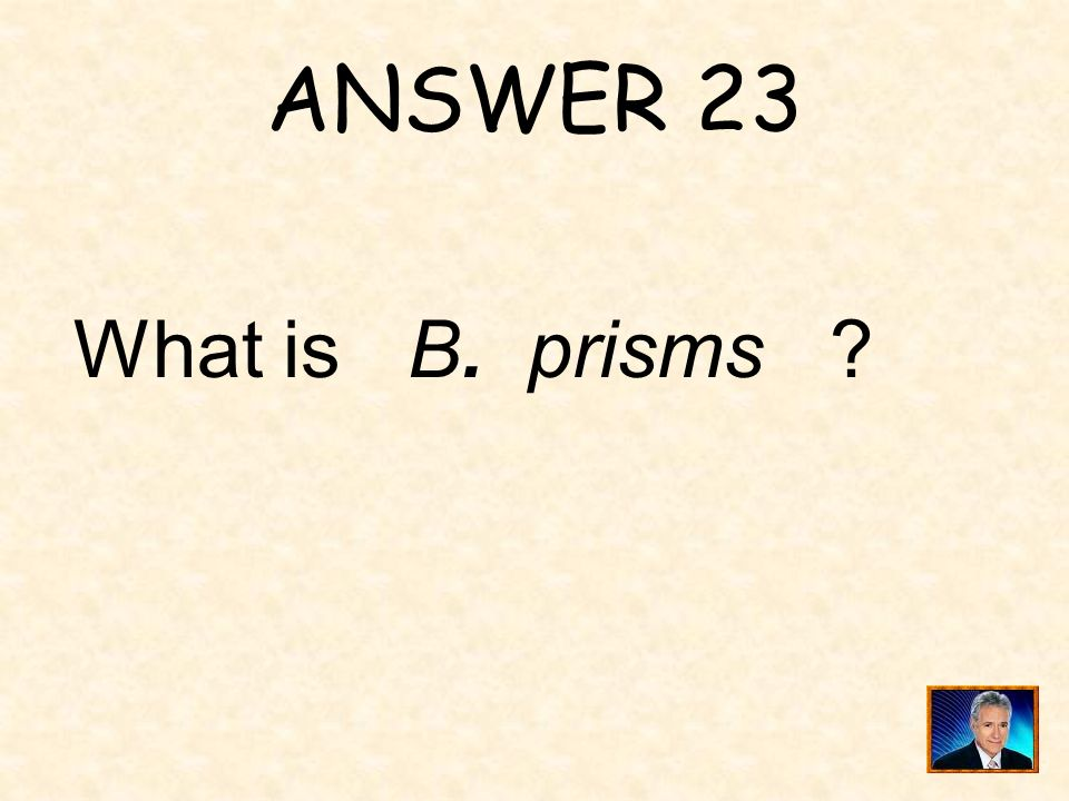 ANSWER 23 What is B. prisms