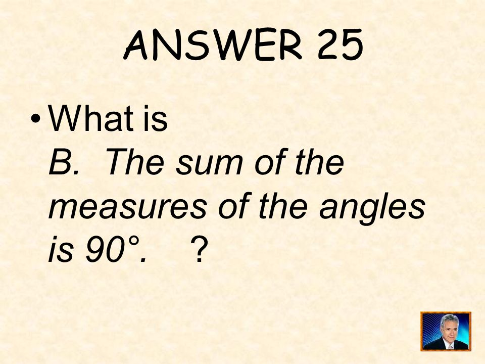 ANSWER 25 What is B. The sum of the measures of the angles is 90°.