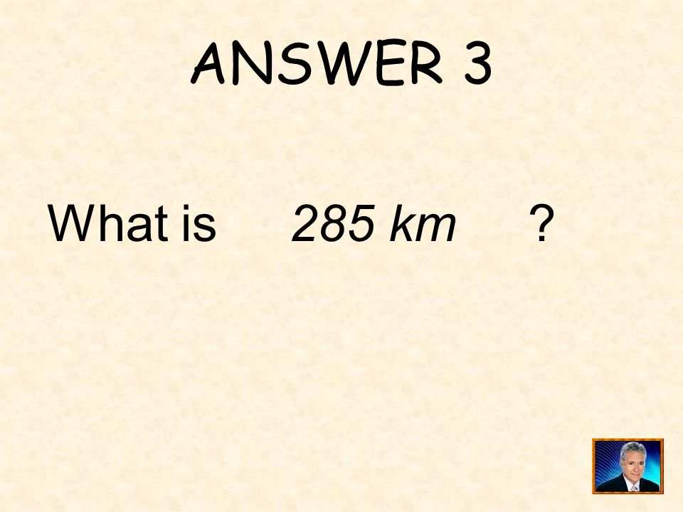 ANSWER 3 What is 285 km