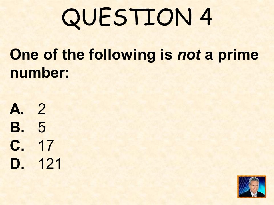 QUESTION 4 One of the following is not a prime number: A. 2 B. 5 C. 17